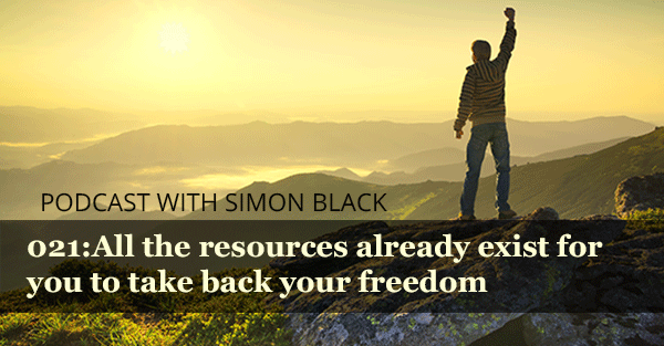 All the Resources Already Exist for You to Take Back Your Freedom (Podcast 021)